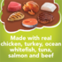 Made with real chicken, turkey whitefish tuna and salmon